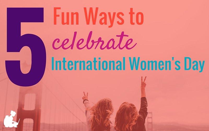 5 Fun Ways to Celebrate International Women's Day